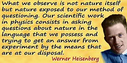 Werner Heisenberg quote: What we observe is not nature itself but nature exposed to our method of questioning. Our scientific wo