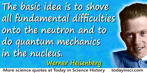 Werner Heisenberg quote: The basic idea is to shove all fundamental difficulties onto the neutron and to do quantum mechanics in