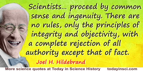 Joel H. Hildebrand quote: We proceed by common sense and ingenuity. There are no rules, only the principles of integrity and obj