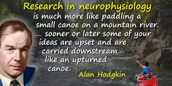 Alan Hodgkin quote: Research in neurophysiology is much more like paddling a small canoe on a mountain river. The river which is