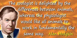 Alan Hodgkin quote: The zoologist is delighted by the differences between animals, whereas the physiologist would like all anima