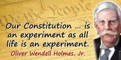 Oliver Wendell Holmes quote: Our Constitution … is an experiment as all life is an experiment.