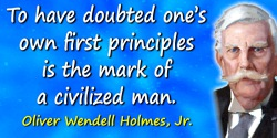 Oliver Wendell Holmes quote: To have doubted one's own first principles is the mark of a civilized man.