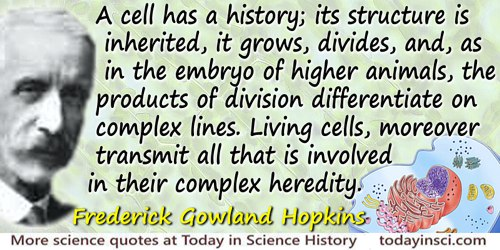 Frederick Gowland Hopkins quote: A cell has a history; its structure is inherited, it grows, divides, and, as in the embryo of h
