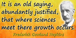 Frederick Gowland Hopkins quote: It is an old saying, abundantly justified, that where sciences meet there growth occurs