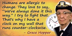 "Grace Hopper quote: Humans are allergic to change. They love to say, ""We've always done it this way."" I try to fight that. That'"