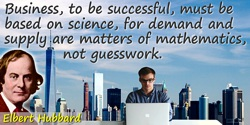 Elbert (Green) Hubbard quote: Business, to be successful, must be based on science, for demand and supply are matters