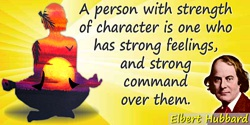 Elbert (Green) Hubbard quote: A person with strength of character is one who has strong feelings, and strong command over them.