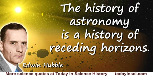 Edwin Powell Hubble quote: The history of astronomy is a history of receding horizons.