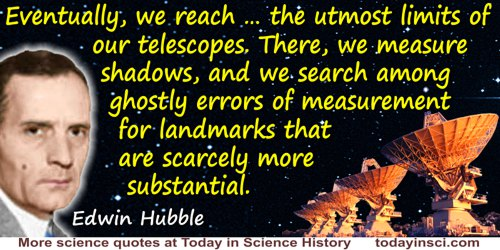 Edwin Powell Hubble quote: Eventually, we reach … the utmost limits of our telescopes. There, we measure shadows, and we search