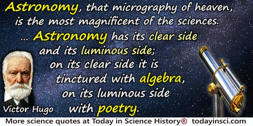 Victor Hugo quote: Astronomy, that micrography of heaven, is the most magnificent of the sciences. ... Astronomy has its clear s
