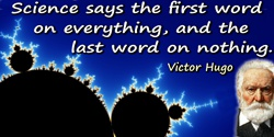 Victor Hugo quote: Science says the first word on everything, and the last word on nothing.