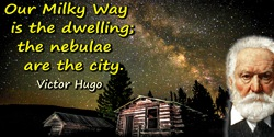 Victor Hugo quote: Our Milky Way is the dwelling; the nebulae are the city.