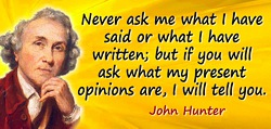 John Hunter quote: Never ask me what I have said or what I have written; but if you will ask what my present opinions are, I wil