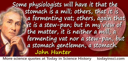 John Hunter quote: Some physiologists will have it that the stomach is a mill; others, that it is a fermenting vat; others, agai
