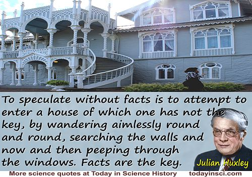 Julian Huxley quote �To speculate without facts is to attempt to enter a house of which one has not the key�