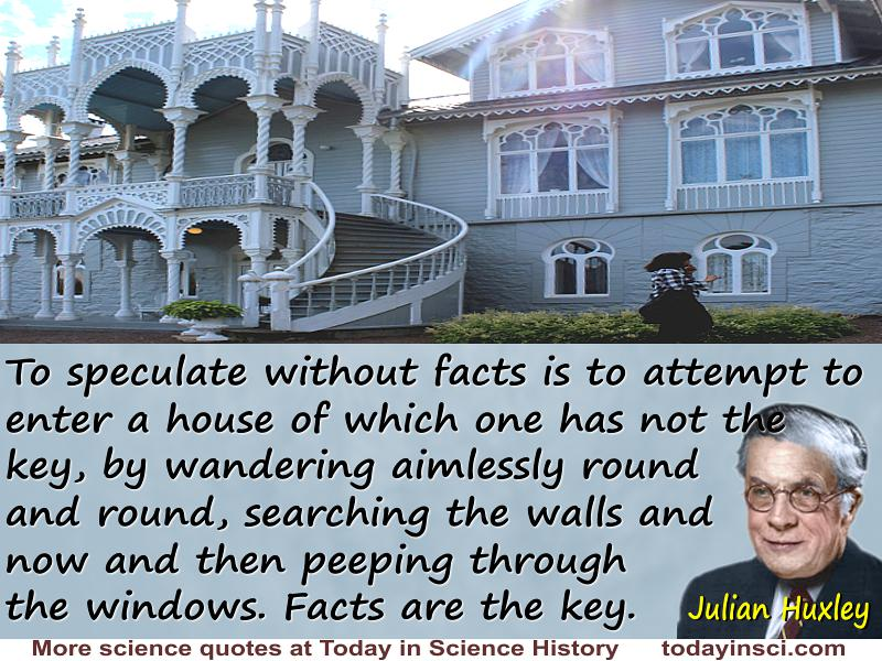 "Julian Huxley quote ""To speculate without facts is to attempt to enter a house of which one has not the key"""