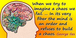 George Iles quote: When we try to imagine a chaos we fail. ... In its very fiber the mind is an order and refuses to build a cha