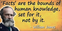 "William James quote: ""Facts"" are the bounds of human knowledge, set for it, not by it."