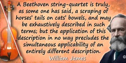 William James quote: A Beethoven string-quartet is truly, as some one has said, a scraping of horses' tails on cats' bowels, and