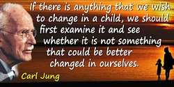 Carl Jung quote: If there is anything that we wish to change in a child, we should first examine it and see whether it is not so