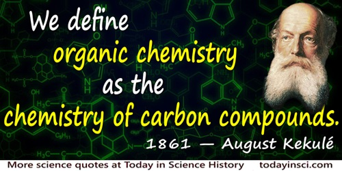 August Kekulé quote: We define organic chemistry as the chemistry of carbon compounds.