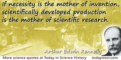 Arthur Edwin Kennelly quote Scientifically developed production is the mother of scientific research