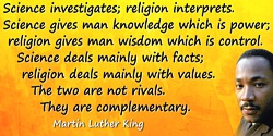 Martin Luther King quote: Science investigates; religion interprets. Science gives man knowledge which is power; religion gives