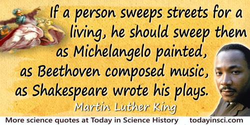 Martin Luther King quote: If a person sweeps streets for a living, he should sweep them as Michelangelo painted, as Beethoven co