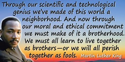 Martin Luther King quote: Through our scientific and technological genius we've made of this world a neighborhood. And now throu