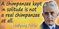 Wolfgang Köhler quote A chimpanzee kept in solitude…
