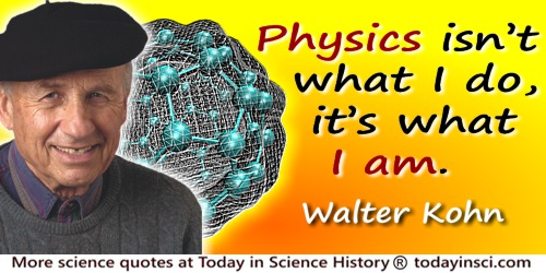 Walter Kohn quote: Physics isn't what I do, it's what I am.