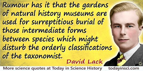 David Lambert Lack quote: Rumour has it that the gardens of natural history museums are used for surreptitious burial of those i