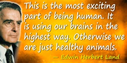 Edwin Herbert Land quote: This is the most exciting part of being human. It is using our brains in the highest way. Otherwise we