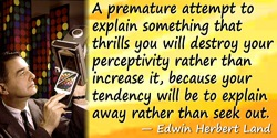 Edwin Herbert Land quote: A premature attempt to explain something that thrills you will destroy your perceptivity rather than i