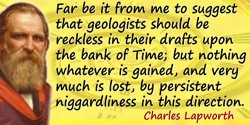 Charles Lapworth quote: Far be it from me to suggest that geologists should be reckless in their drafts upon the bank of Time; b