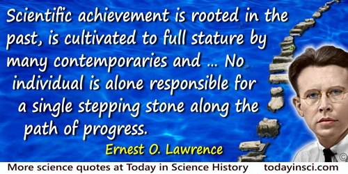 Ernest Orlando Lawrence quote: I am mindful that scientific achievement is rooted in the past, is cultivated to full stature by