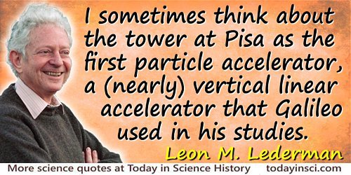 Leon M. Lederman quote: I sometimes think about the tower at Pisa as the first particle accelerator, a (nearly) vertical linear