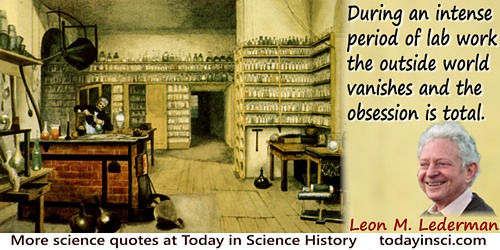 Leon M. Lederman quote: During an intense period of lab work, the outside world vanishes and the obsession is total