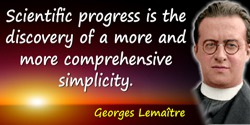 Georges Lemaître quote: Scientific progress is the discovery of a more and more comprehensive simplicity.