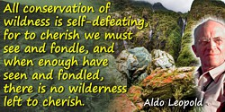Aldo Leopold quote: All conservation of wildness is self-defeating, for to cherish we must see and fondle