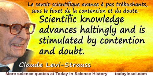 Claude Lévi-Strauss quote: Scientific knowledge advances haltingly and is stimulated by contention and doubt.