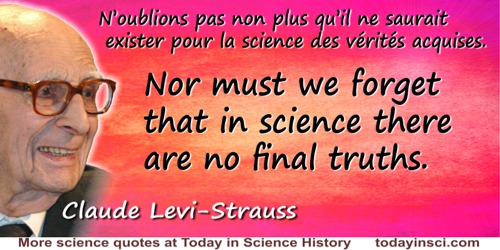 Claude Lévi-Strauss quote: Nor must we forget that in science there are no final truths.