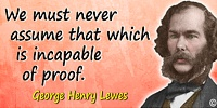 George Henry Lewes quote We must never assume that which is incapable of proof.