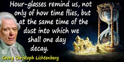 Georg Christoph Lichtenberg quote: Hour-glasses remind us, not only of how time flies, but at the same time of the dust into whi