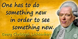 Georg Christoph Lichtenberg quote: One has to do something new in order to see something new