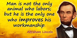 Abraham Lincoln quote: Man is not the only animal who labors; but he is the only one who improves his workmanship.