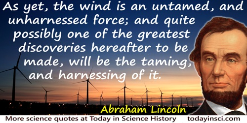 Abraham Lincoln quote: As yet, the wind is an untamed, and unharnessed force; and quite possibly one of the greatest discoveries