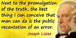 Joseph Lister quote: Next to the promulgation of the truth, the best thing I can conceive