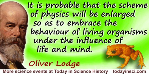 Oliver Joseph Lodge quote: ...it is probable that the scheme of physics will be enlarged so as to embrace the behaviour of livin